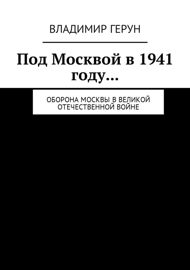 Владимир Герун Под Москвой в 1941 году… Оборона Москвы вВеликой Отечественной войне владимир герун под москвой в1941