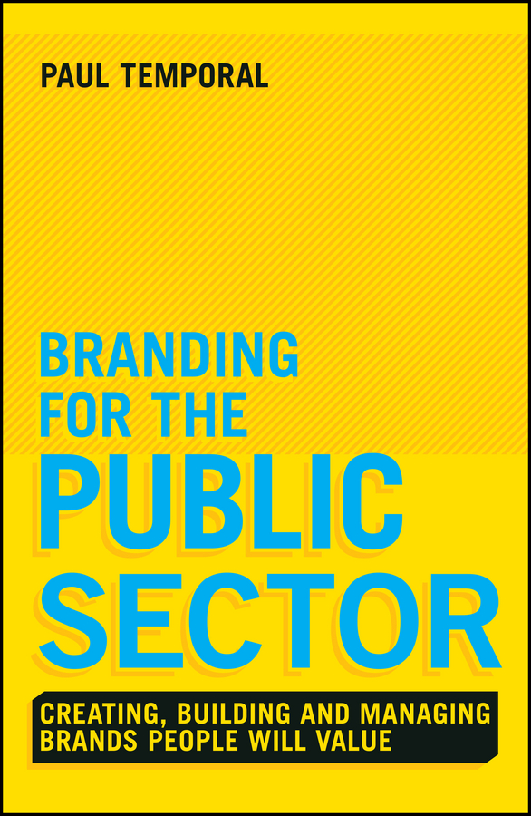 Paul Temporal Branding for the Public Sector. Creating, Building and Managing Brands People Will Value paul temporal branding for the public sector creating building and managing brands people will value