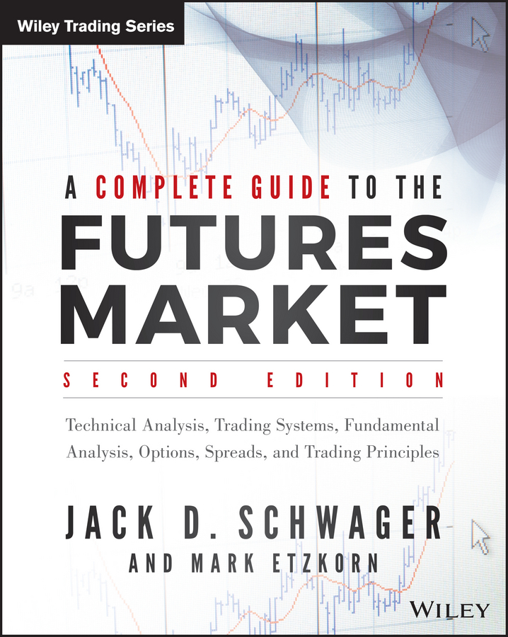 Mark Etzkorn A Complete Guide to the Futures Market. Technical Analysis, Trading Systems, Fundamental Analysis, Options, Spreads, and Trading Principles