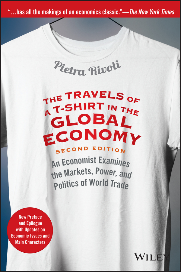 Pietra Rivoli The Travels of a T-Shirt in the Global Economy. An Economist Examines the Markets, Power, and Politics of World Trade. New Preface and Epilogue with Updates on Economic Issues and Main Characters a monograph about the drops in economic soil