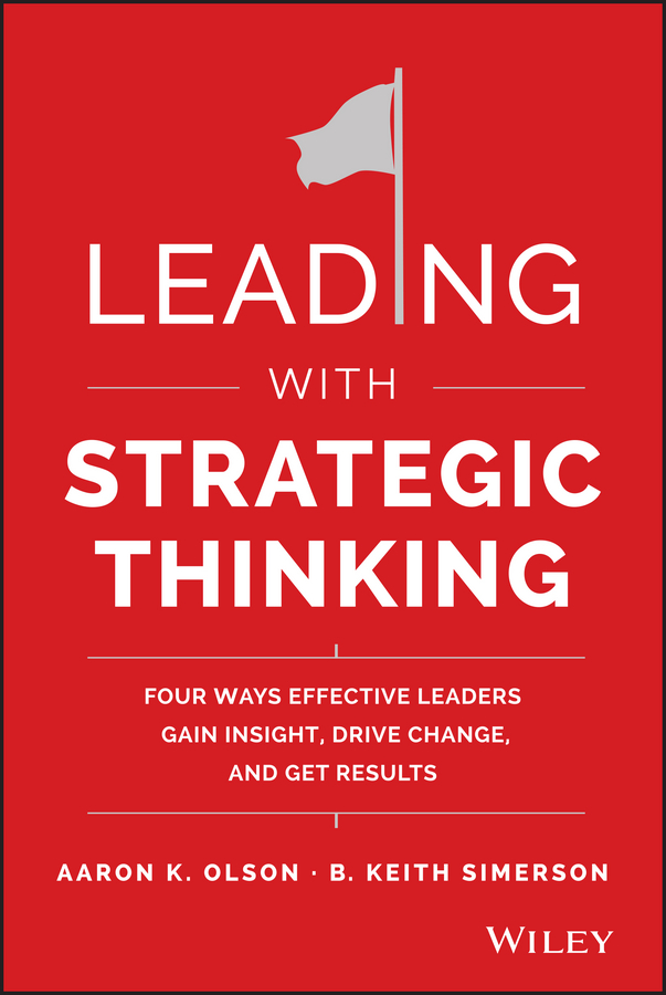 B. Simerson Keith Leading with Strategic Thinking. Four Ways Effective Leaders Gain Insight, Drive Change, and Get Results steven stowell j the art of strategic leadership how leaders at all levels prepare themselves their teams and organizations for the future