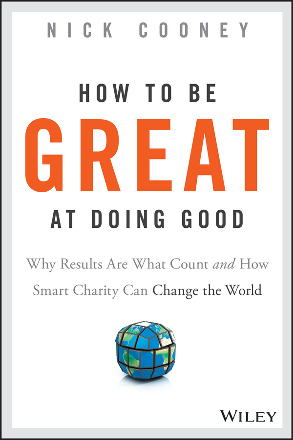 Nick Cooney How To Be Great At Doing Good. Why Results Are What Count and How Smart Charity Can Change the World anne watson how to succeed with nlp go from good to great at work