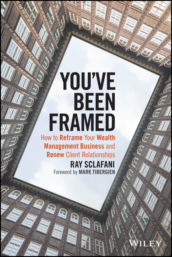 Ray Sclafani You've Been Framed. How to Reframe Your Wealth Management Business and Renew Client Relationships you are the universe discovering your cosmic self and why it matters