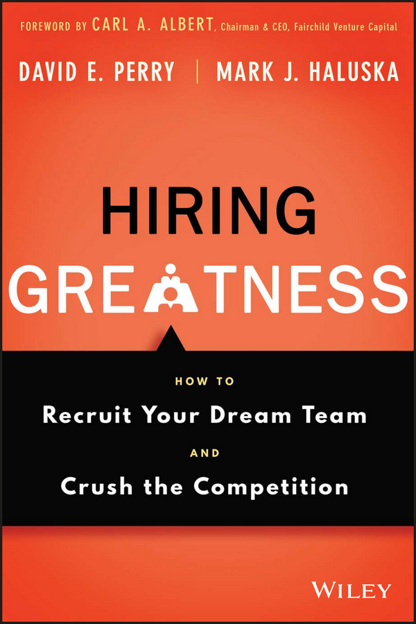 David Perry E. Hiring Greatness. How to Recruit Your Dream Team and Crush the Competition michael burchell no excuses how you can turn any workplace into a great one