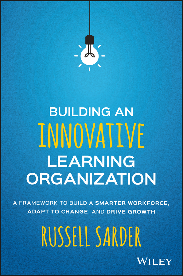 Russell Sarder Building an Innovative Learning Organization. A Framework to Build a Smarter Workforce, Adapt to Change, and Drive Growth jessica ross maker centered learning empowering young people to shape their worlds