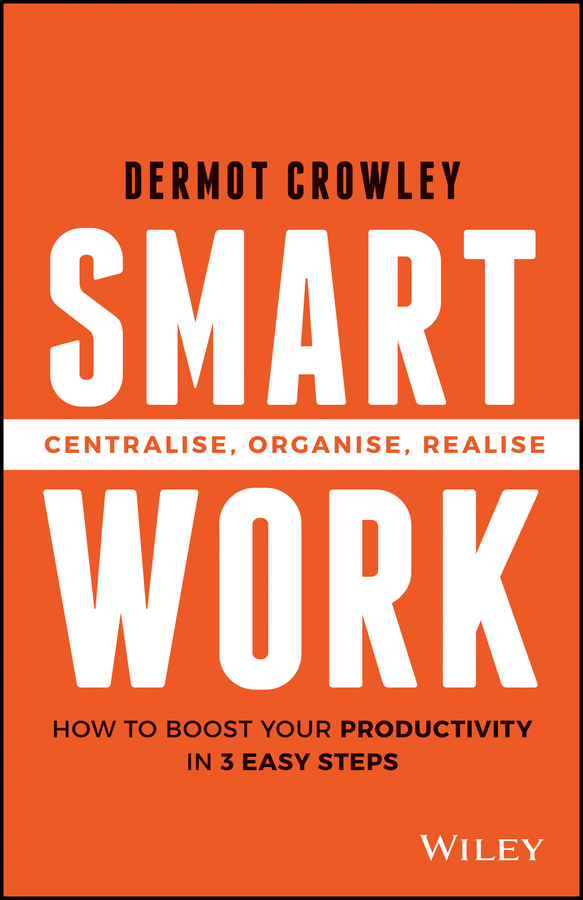 Dermot Crowley Smart Work. Centralise, Organise, Realise do less get more how to work smart