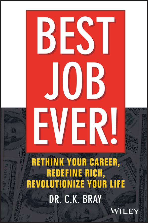 Dr. Bray CK Best Job Ever!. Rethink Your Career, Redefine Rich, Revolutionize Your Life timothy clark business model you a one page method for reinventing your career