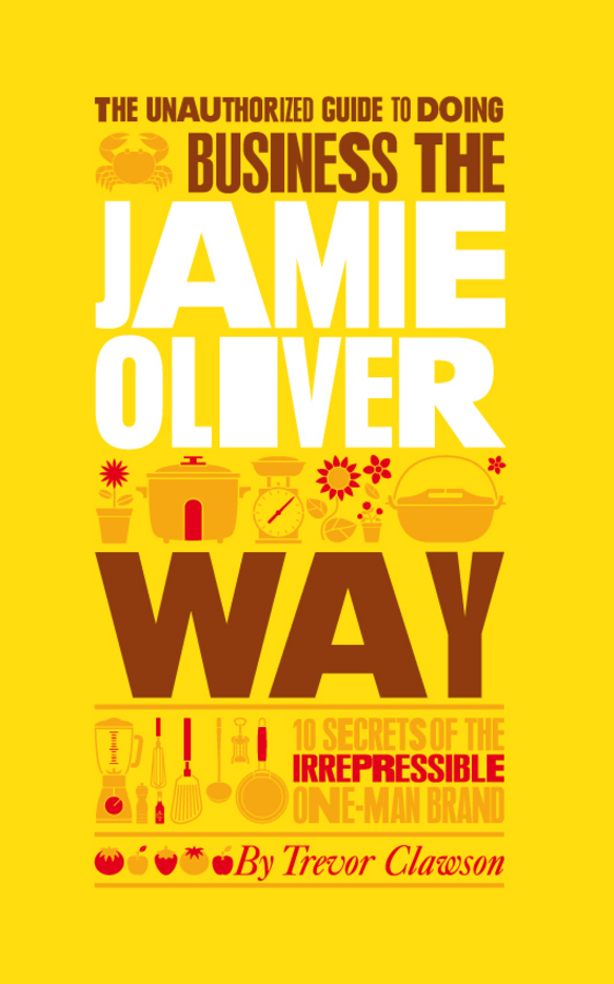 Trevor Clawson The Unauthorized Guide To Doing Business the Jamie Oliver Way. 10 Secrets of the Irrepressible One-Man Brand крышка jamie oliver tefal jamie oliver b8998754