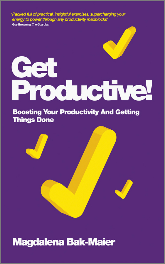 Magdalena Bak-Maier Get Productive!. Boosting Your Productivity And Getting Things Done
