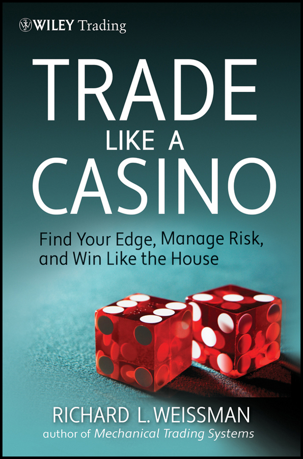 Richard Weissman L. Trade Like a Casino. Find Your Edge, Manage Risk, and Win Like the House stephen weiss l the big win learning from the legends to become a more successful investor