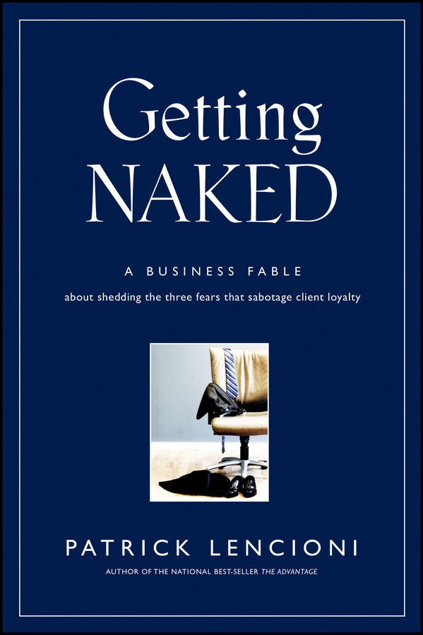 Патрик Ленсиони Getting Naked. A Business Fable About Shedding The Three Fears That Sabotage Client Loyalty why brand loyalty is so important for successful business companies