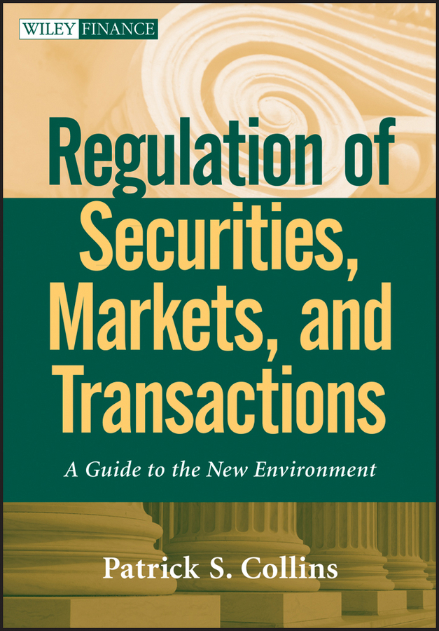 Patrick Collins S. Regulation of Securities, Markets, and Transactions. A Guide to the New Environment vishaal bhuyan b aarp reverse mortgages and linked securities the complete guide to risk pricing and regulation