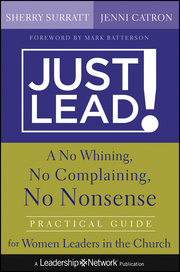 Sherry Surratt Just Lead!. A No Whining, No Complaining, No Nonsense Practical Guide for Women Leaders in the Church leaders