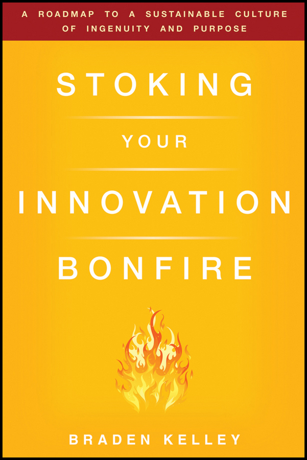 Braden Kelley Stoking Your Innovation Bonfire. A Roadmap to a Sustainable Culture of Ingenuity and Purpose claude legrand innovative intelligence the art and practice of leading sustainable innovation in your organization