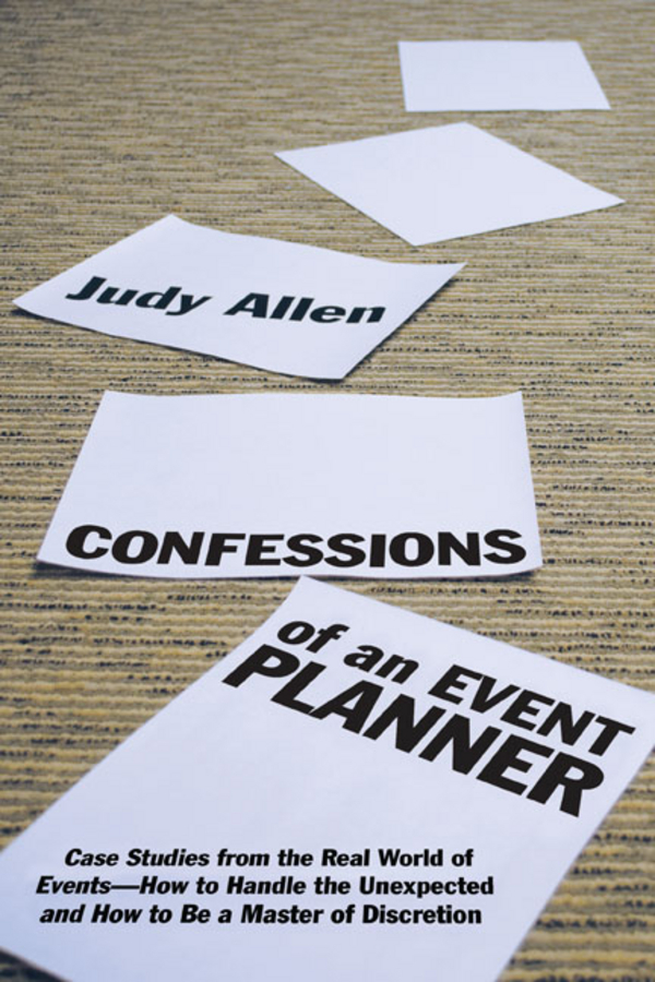 Judy Allen Confessions of an Event Planner. Case Studies from the Real World of Events--How to Handle the Unexpected and How to Be a Master of Discretion judy allen event planning the ultimate guide to successful meetings corporate events fundraising galas conferences conventions incentives and other special events