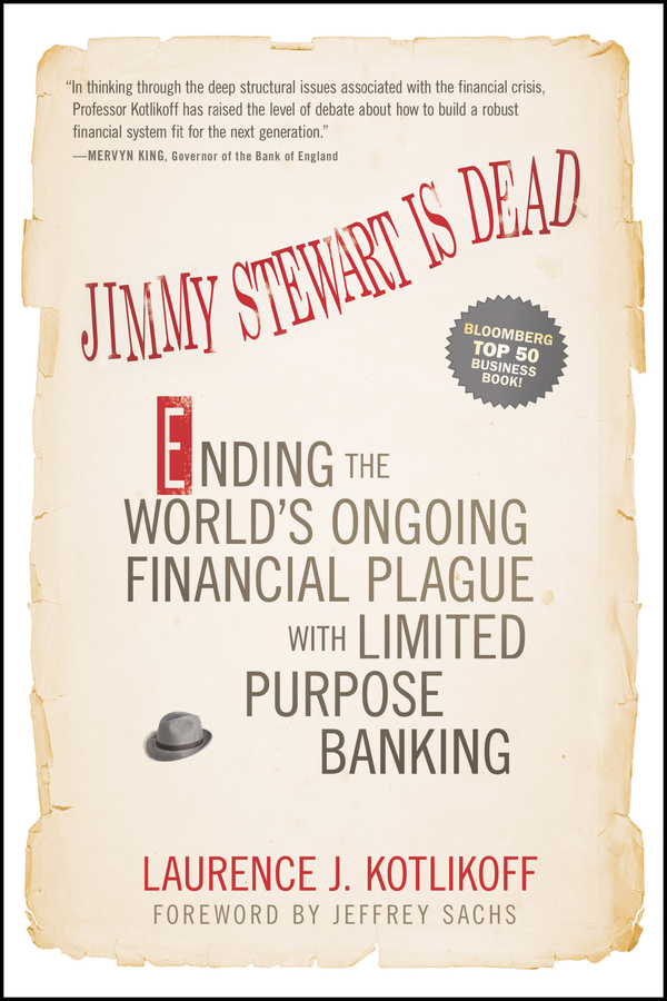 Laurence Kotlikoff J. Jimmy Stewart Is Dead. Ending the World's Ongoing Financial Plague with Limited Purpose Banking british banking