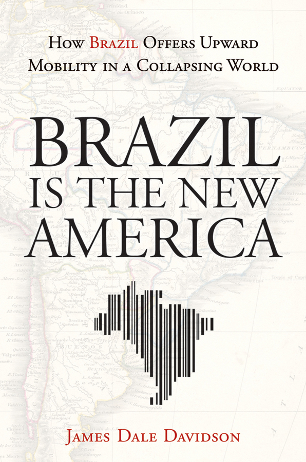 James Davidson Dale Brazil Is the New America. How Brazil Offers Upward Mobility in a Collapsing World
