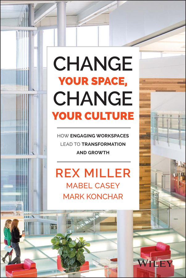 Rex Miller Change Your Space, Change Your Culture. How Engaging Workspaces Lead to Transformation and Growth