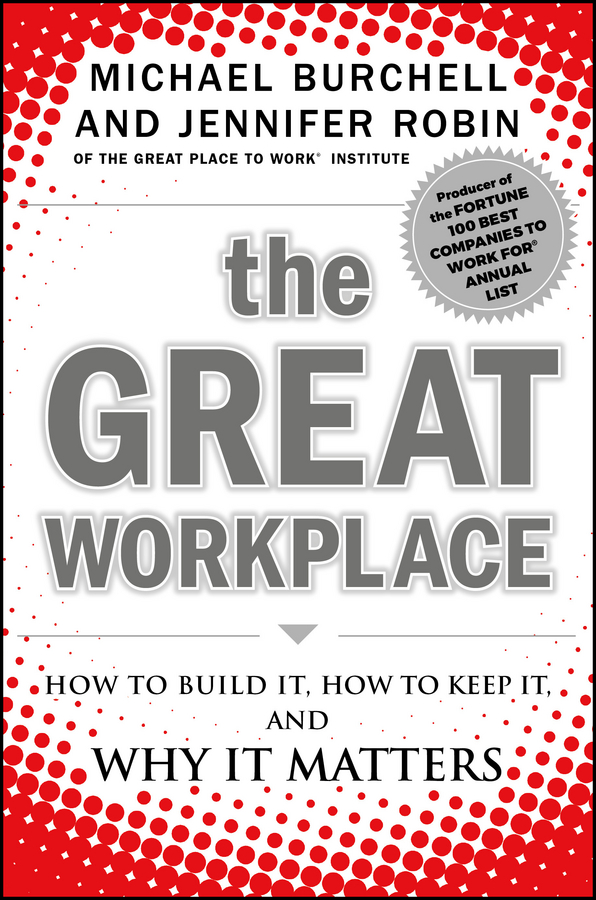 Michael Burchell The Great Workplace. How to Build It, How to Keep It, and Why It Matters michael burchell the great workplace how to build it how to keep it and why it matters