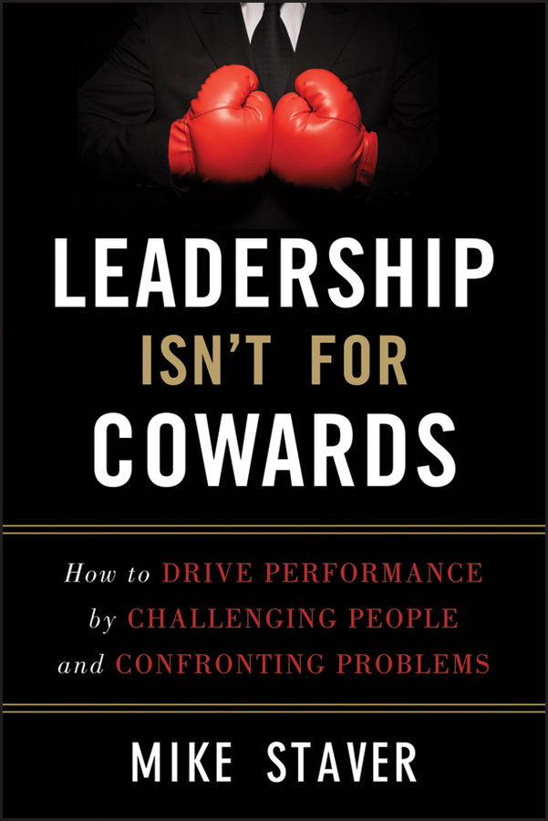 Mike Staver Leadership Isn't For Cowards. How to Drive Performance by Challenging People and Confronting Problems rayona sharpnack trade up 5 steps for redesigning your leadership and life from the inside out