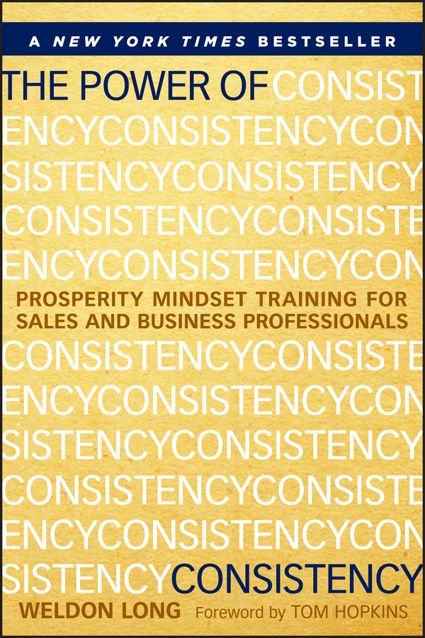 Weldon Long The Power of Consistency. Prosperity Mindset Training for Sales and Business Professionals jim holden the new power base selling master the politics create unexpected value and higher margins and outsmart the competition