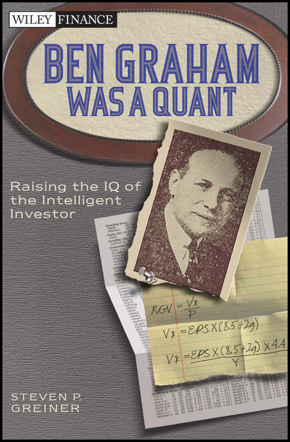 Steven Greiner P. Ben Graham Was a Quant. Raising the IQ of the Intelligent Investor wesley r gray quantitative momentum a practitioner s guide to building a momentum based stock selection system isbn 9781119237266