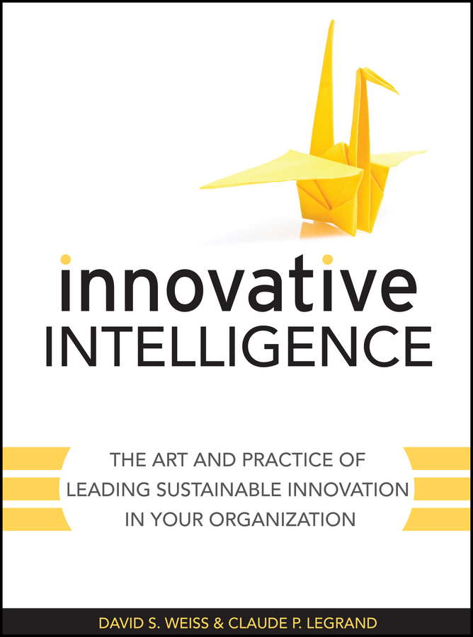Claude Legrand Innovative Intelligence. The Art and Practice of Leading Sustainable Innovation in Your Organization michael burchell no excuses how you can turn any workplace into a great one