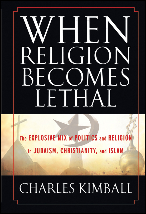 лучшая цена Charles Kimball When Religion Becomes Lethal. The Explosive Mix of Politics and Religion in Judaism, Christianity, and Islam