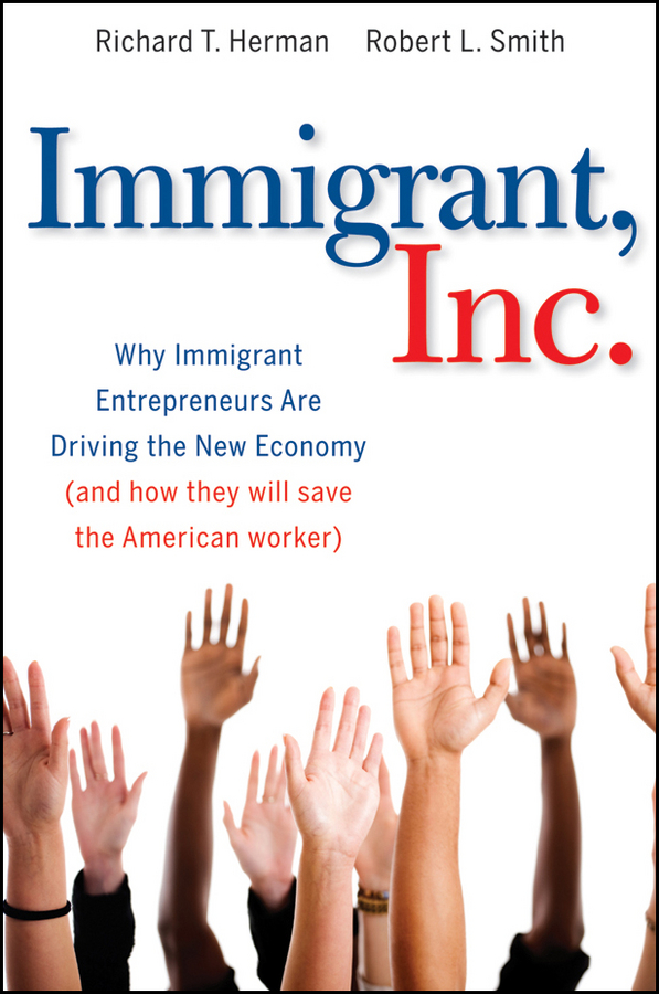 Richard Herman T. Immigrant, Inc. Why Immigrant Entrepreneurs Are Driving the New Economy (and how they will save the American worker) a new lease of death