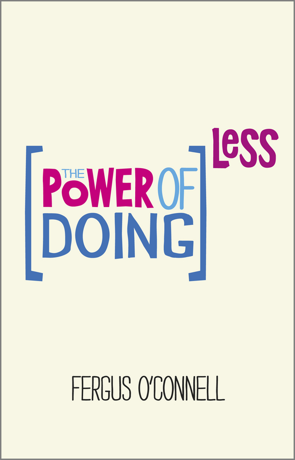 Fergus O'Connell The Power of Doing Less. Why Time Management Courses Don't Work And How To Spend Your Precious Life On The Things That Really Matter дмитрий иншаков о методике getting things done