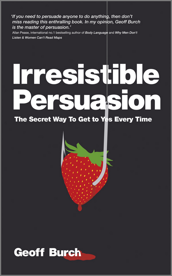 Geoff Burch Irresistible Persuasion. The Secret Way To Get To Yes Every Time mark joyner simpleology the simple science of getting what you want