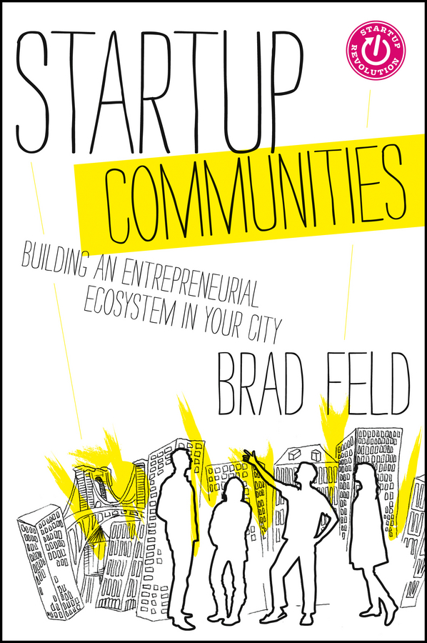 Brad Feld Startup Communities. Building an Entrepreneurial Ecosystem in Your City entrepreneurship education and entrepreneurial development
