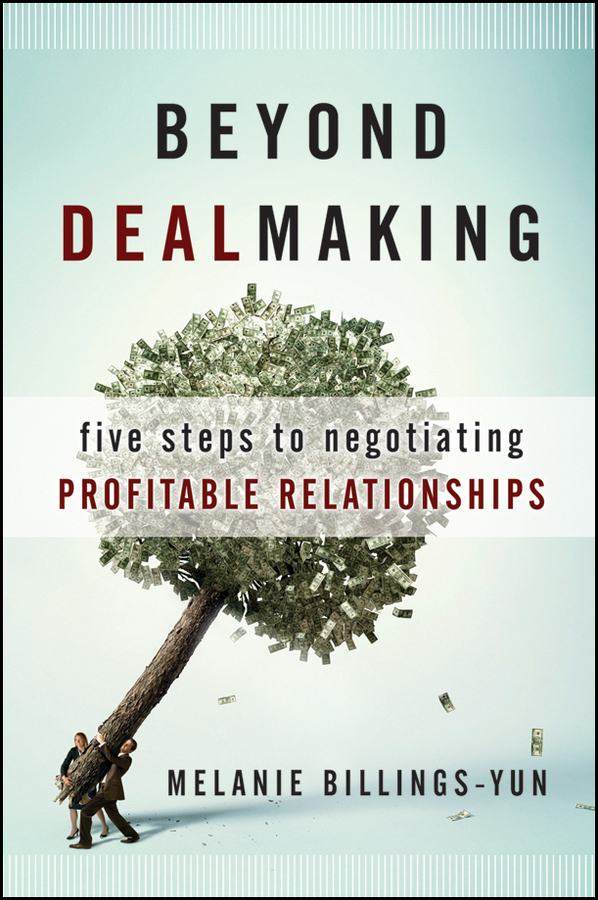 Melanie Billings-Yun Beyond Dealmaking. Five Steps to Negotiating Profitable Relationships melanie billings yun beyond dealmaking five steps to negotiating profitable relationships