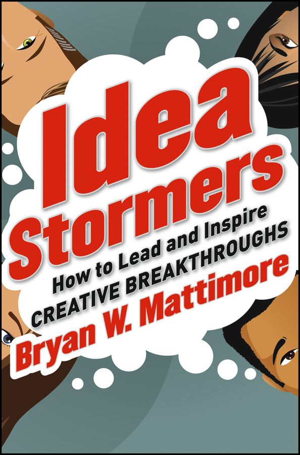 Bryan Mattimore W. Idea Stormers. How to Lead and Inspire Creative Breakthroughs michael roberto a unlocking creativity how to solve any problem and make the best decisions by shifting creative mindsets