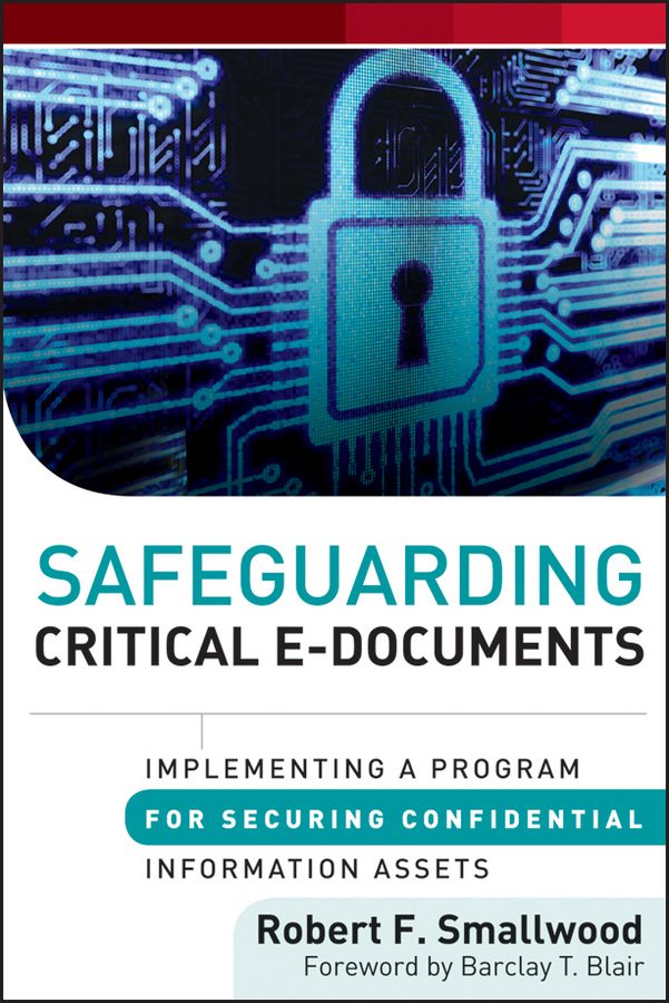 Robert F. Smallwood Safeguarding Critical E-Documents. Implementing a Program for Securing Confidential Information Assets
