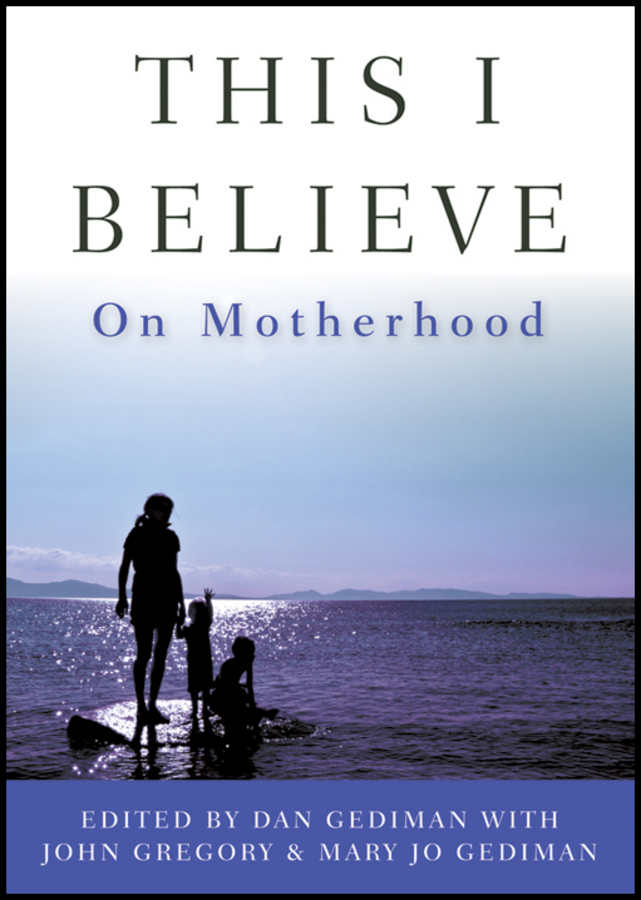 John Gregory This I Believe. On Motherhood john gregory this i believe on love