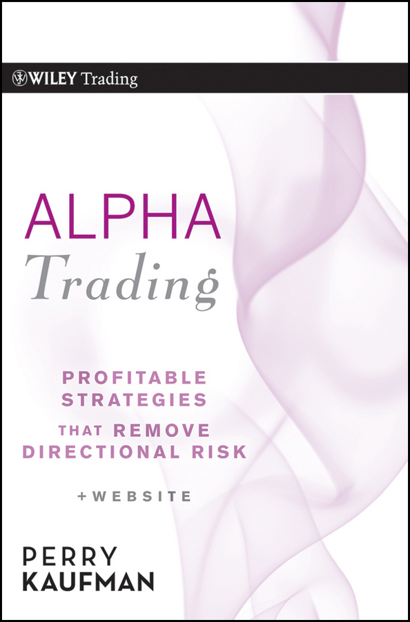 Perry Kaufman J. Alpha Trading. Profitable Strategies That Remove Directional Risk perry kaufman j a guide to creating a successful algorithmic trading strategy
