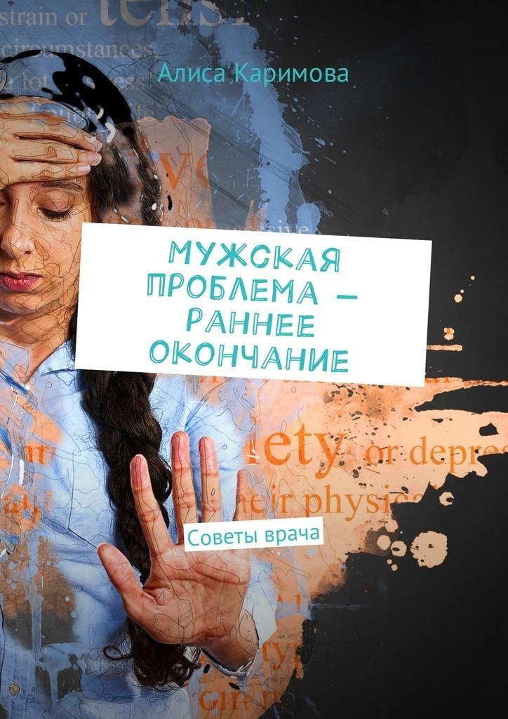 Алиса Каримова Мужская проблема – раннее окончание. Советы врача яременко н футбол откровенная история того что происходит на самом деле