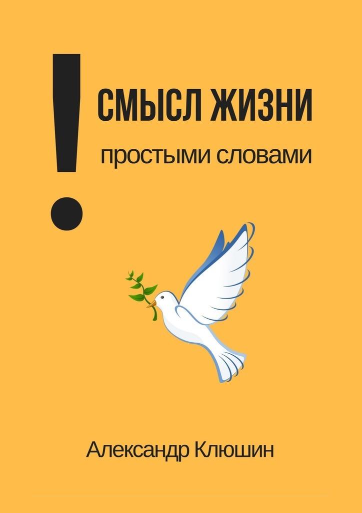 Александр Клюшин Смысл жизни простыми словами медицина и здоровье простыми словами