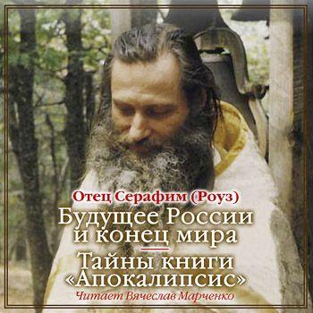 Иеромонах Серафим (Роуз) Будущее России и конец мира. Тайны книги Апокалипсис