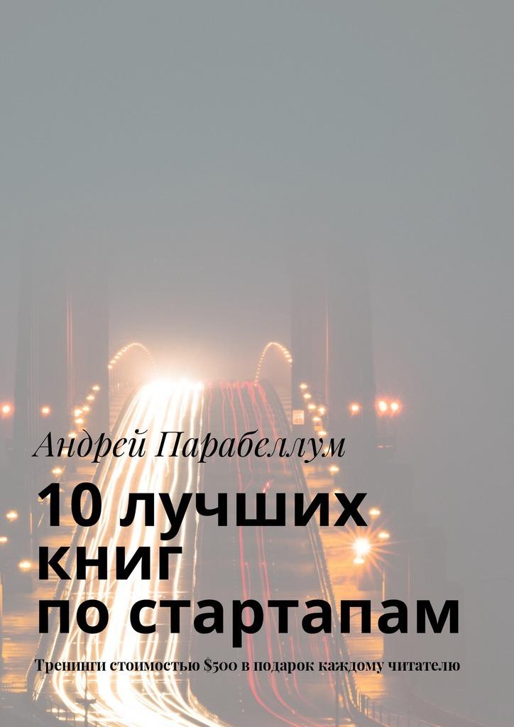 Андрей Парабеллум 10лучших книг постартапам. Тренинги стоимостью$500вподарок каждому читателю