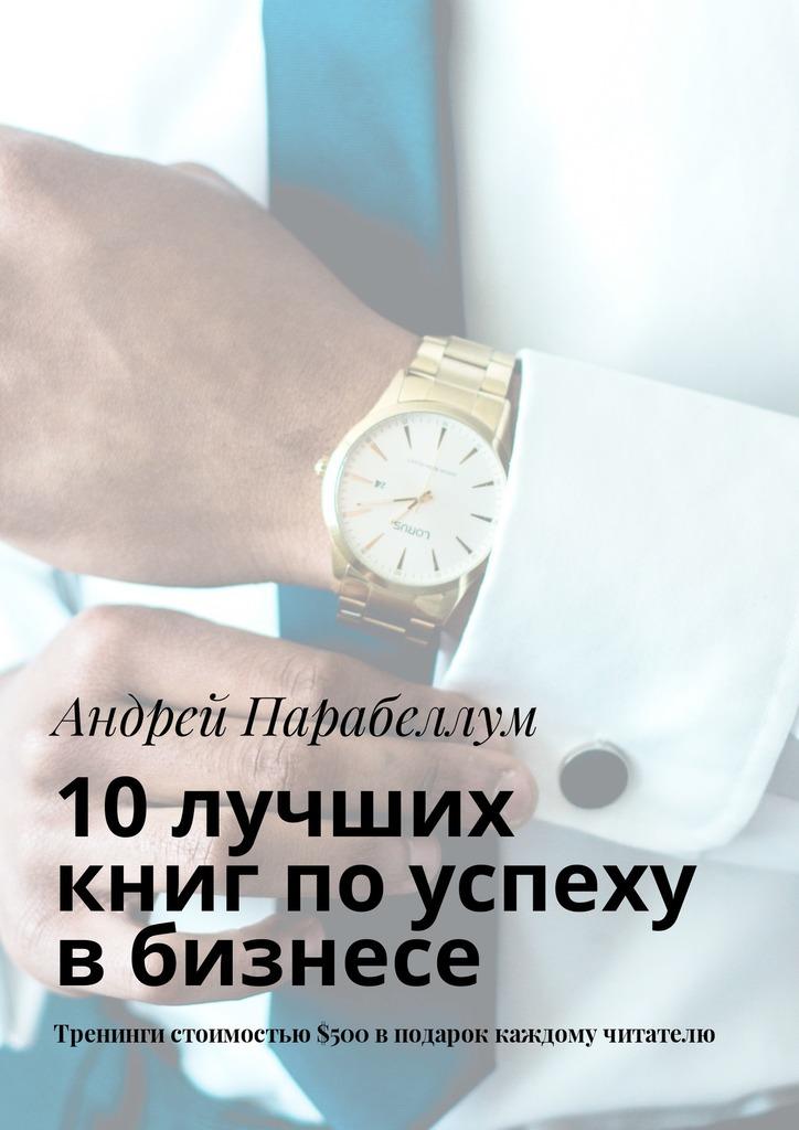 Андрей Парабеллум 10лучших книг поуспеху вбизнесе. Тренинги стоимостью$500вподарок каждому читателю