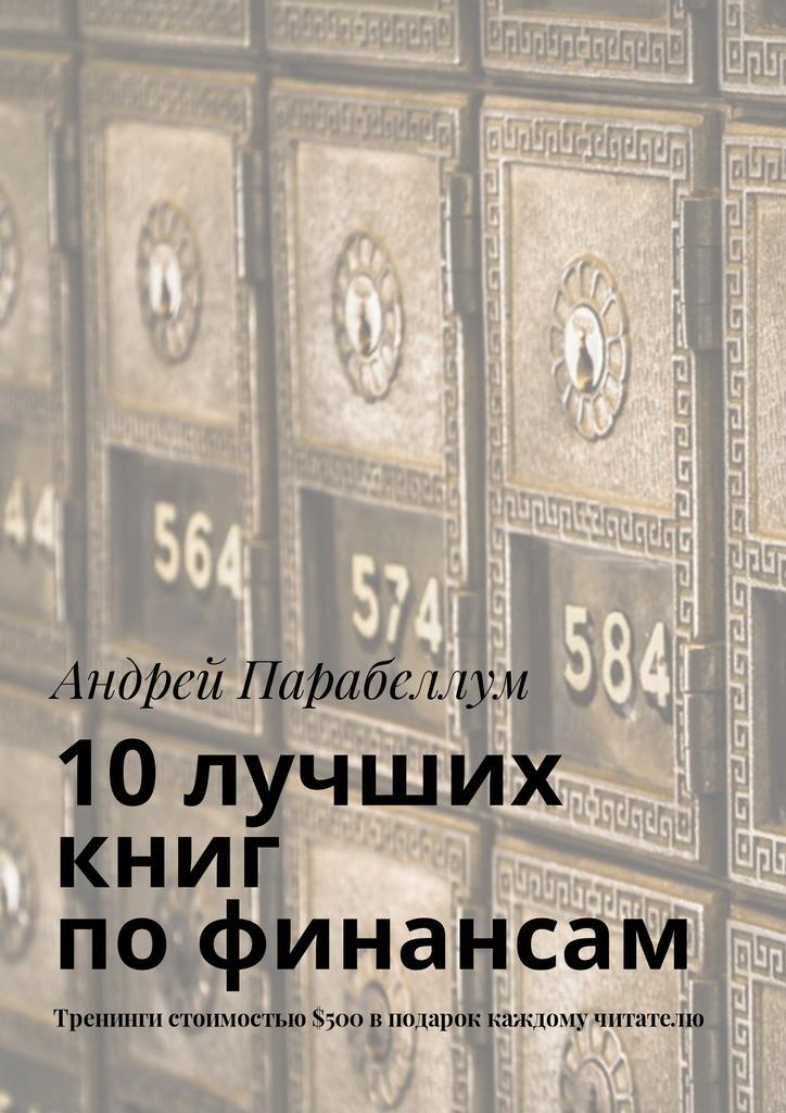 Андрей Парабеллум 10лучших книг пофинансам. Тренинги стоимостью$500вподарок каждому читателю