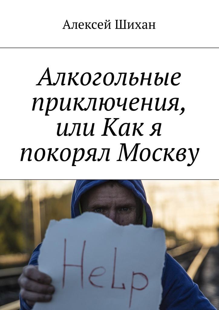 Алексей Шихан Алкогольные приключения, или Как я покорял Москву