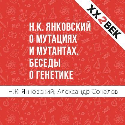 Александр Соколов Н.К. Янковский о мутациях и мутантах. Беседы о генетике федор янковский и за горой поклонюсь