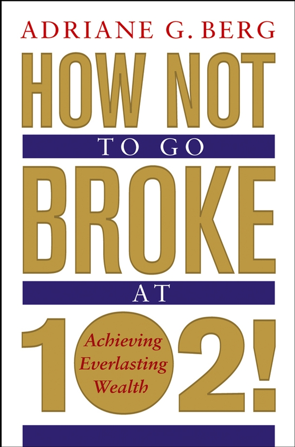 Adriane Berg G. How Not to Go Broke at 102!. Achieving Everlasting Wealth thomas dolan live work planning and design zero commute housing