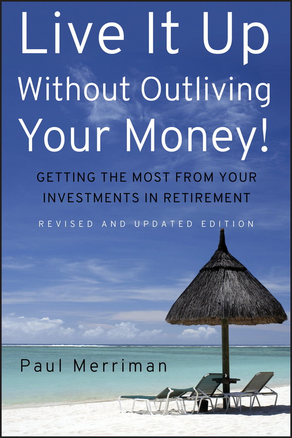 Paul Merriman Live It Up Without Outliving Your Money!. Getting the Most From Your Investments in Retirement mark miller the hard times guide to retirement security practical strategies for money work and living