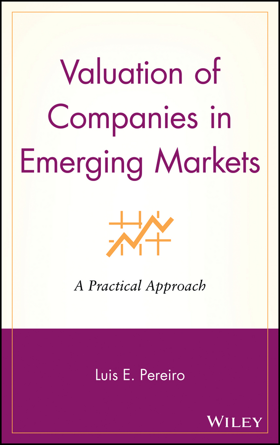 Luis Pereiro E. Valuation of Companies in Emerging Markets. A Practical Approach neil beaton j valuing early stage and venture backed companies