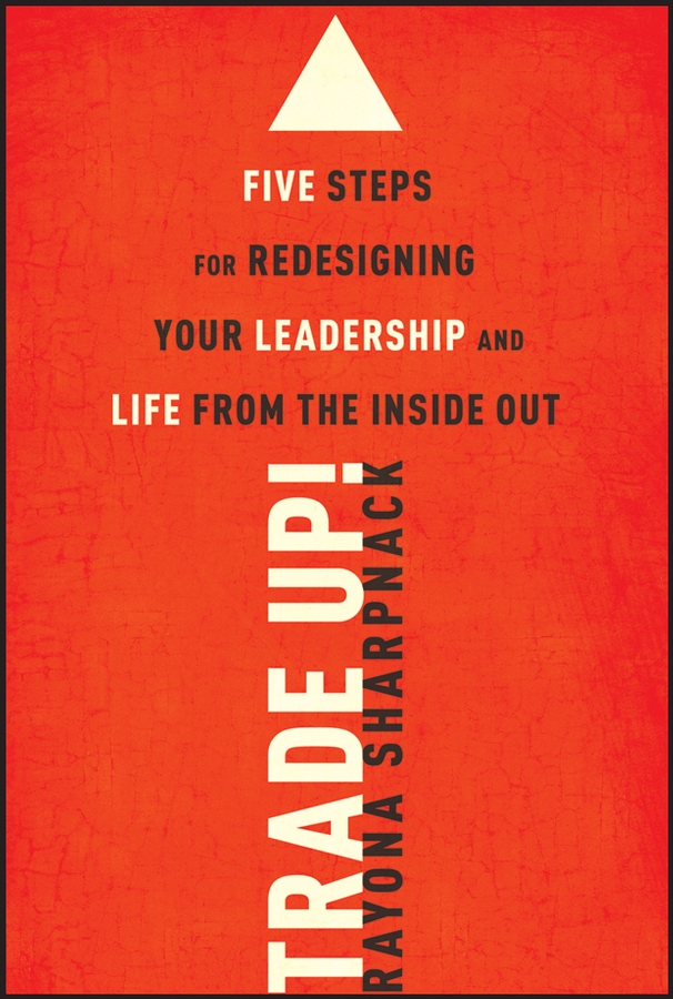 Rayona Sharpnack Trade-Up!. 5 Steps for Redesigning Your Leadership and Life from the Inside Out michael burchell no excuses how you can turn any workplace into a great one