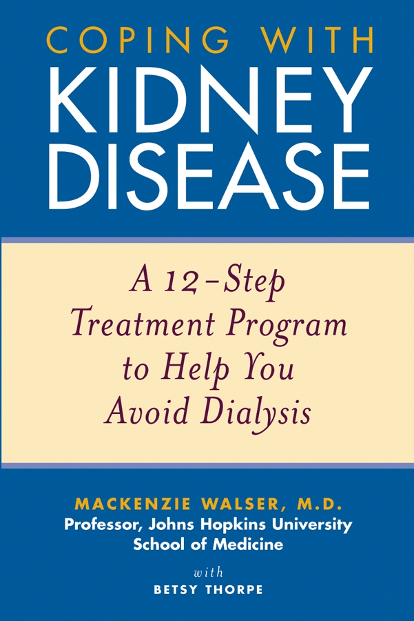 Mackenzie Walser Coping with Kidney Disease. A 12-Step Treatment Program to Help You Avoid Dialysis